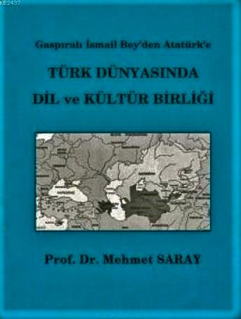 Gaspıralı İsmail Bey'den Atatürk'e Türk Dünyasında Dil ve Kültür Birliği-Mehmet Saray
