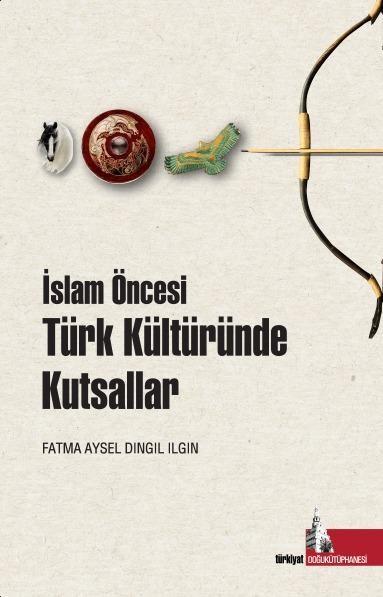 İslam Öncesinde Türk Kültüründe Kutsallar, Edit. Fatma Aysel Dıngıl Ilgın