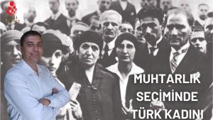 Siyasal Alanda Türk Kadınının Temsilinde bir Hamle Daha: Muhtarlık Hakkı